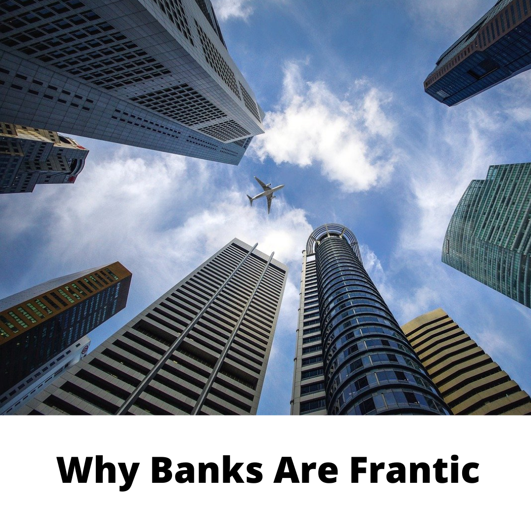 Why Banks Are Frantic