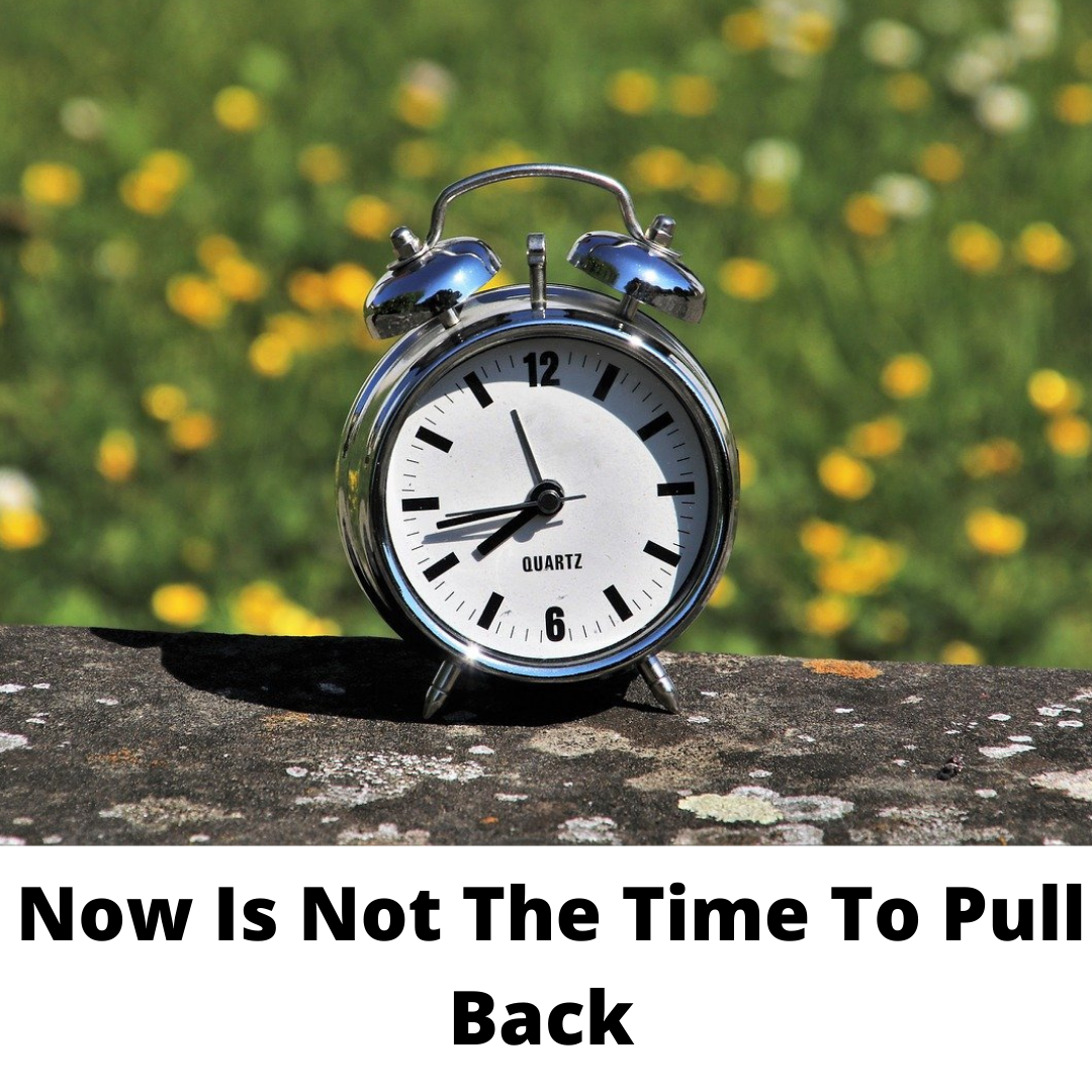 Now is not the time to pull back